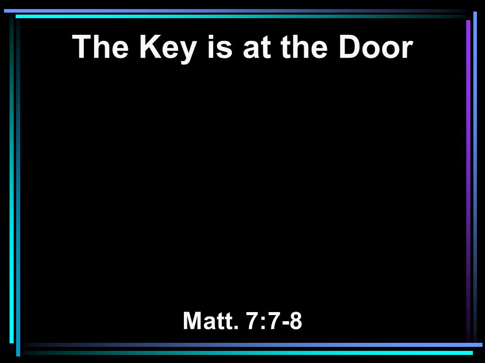 The Key is at the Door Matt. 7:7-8