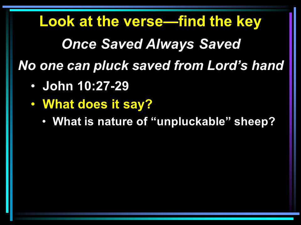 Look at the verse—find the key Once Saved Always Saved No one can pluck saved from Lord's hand John 10:27-29 What does it say.