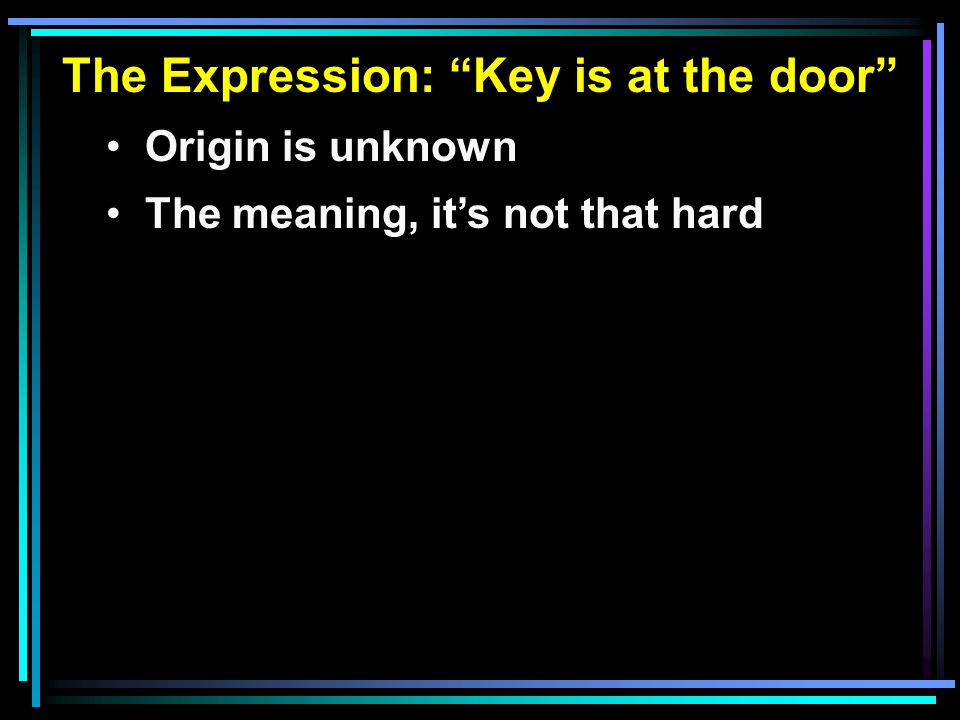 The Expression: Key is at the door Origin is unknown The meaning, it's not that hard