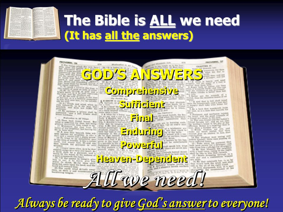 The Bible is ALL we need (It has all the answers) GOD'S ANSWERS Comprehensive Sufficient Final Enduring Powerful Heaven-Dependent GOD'S ANSWERS Comprehensive Sufficient Final Enduring Powerful Heaven-Dependent Always be ready to give God's answer to everyone.