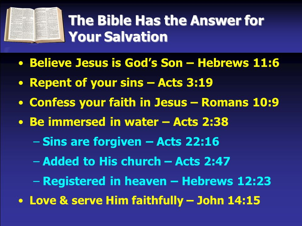 The Bible Has the Answer for Your Salvation Believe Jesus is God's Son – Hebrews 11:6 Repent of your sins – Acts 3:19 Confess your faith in Jesus – Romans 10:9 Be immersed in water – Acts 2:38 –Sins are forgiven – Acts 22:16 –Added to His church – Acts 2:47 –Registered in heaven – Hebrews 12:23 Love & serve Him faithfully – John 14:15