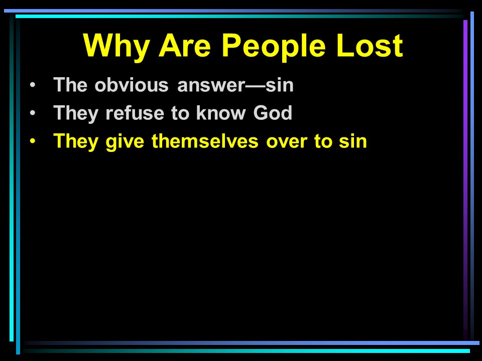 Why Are People Lost The obvious answer—sin They refuse to know God They give themselves over to sin