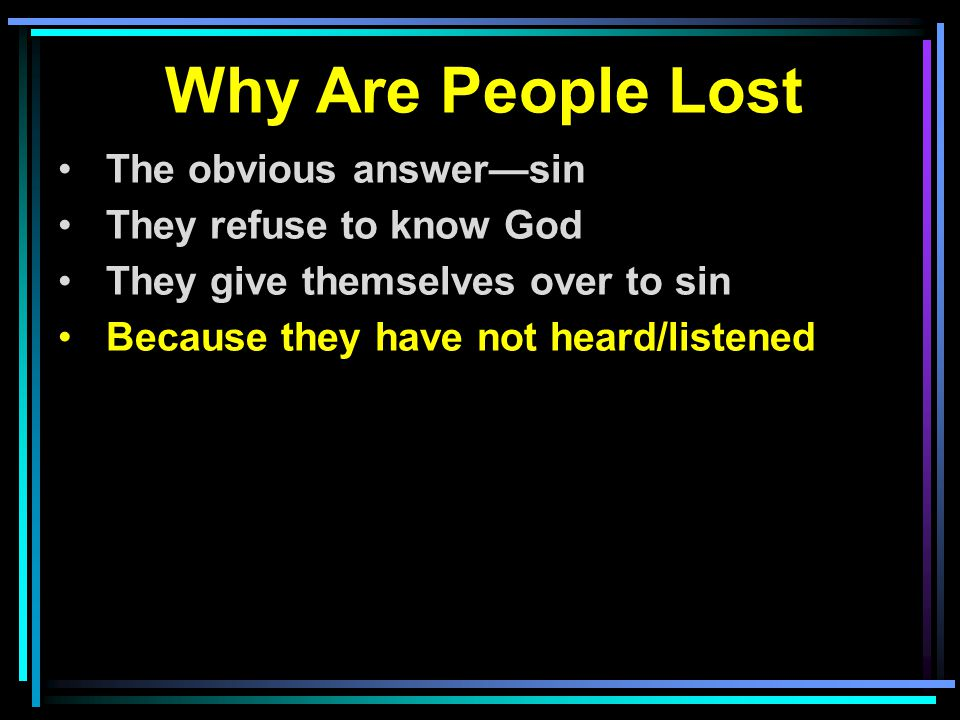 Why Are People Lost The obvious answer—sin They refuse to know God They give themselves over to sin Because they have not heard/listened