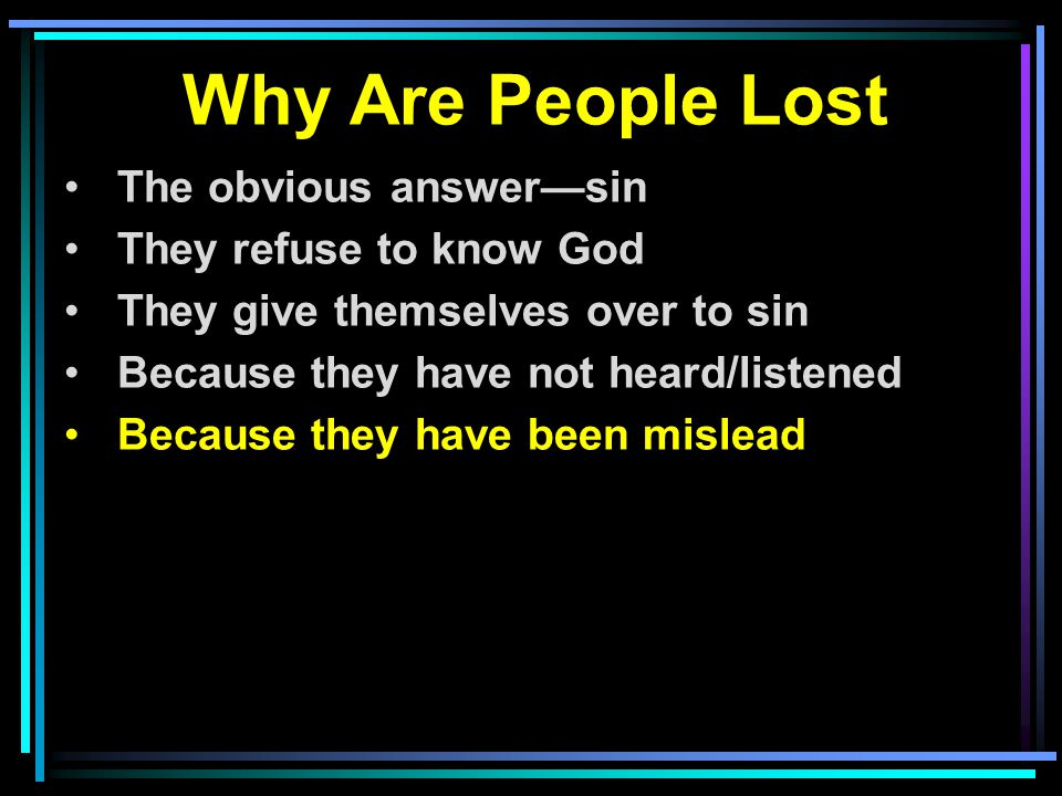 Why Are People Lost The obvious answer—sin They refuse to know God They give themselves over to sin Because they have not heard/listened Because they