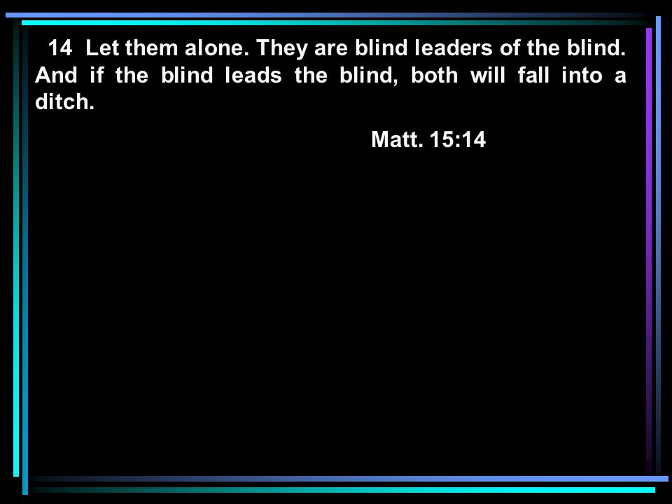 14 Let them alone. They are blind leaders of the blind. And if the blind leads the blind, both will fall into a ditch. Matt. 15:14