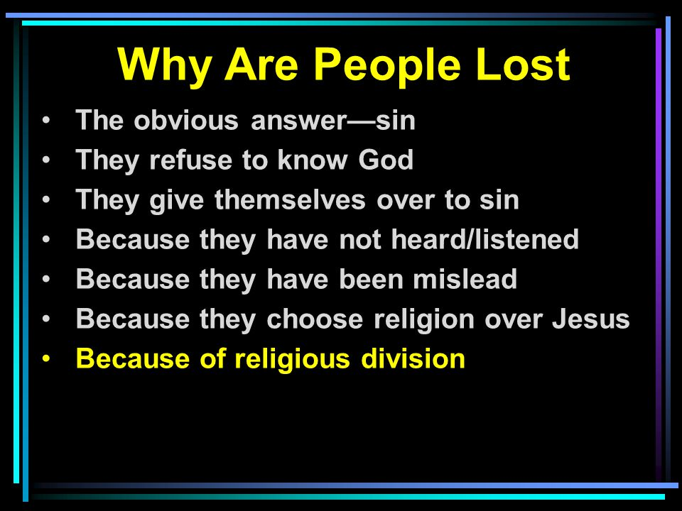 Why Are People Lost The obvious answer—sin They refuse to know God They give themselves over to sin Because they have not heard/listened Because they have been mislead Because they choose religion over Jesus Because of religious division