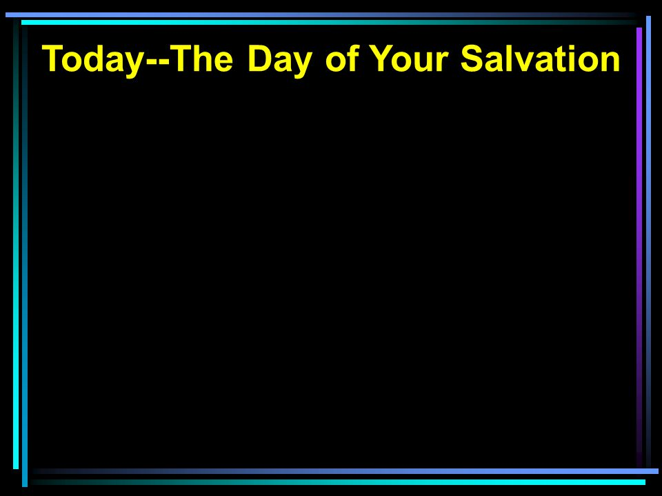 Today--The Day of Your Salvation