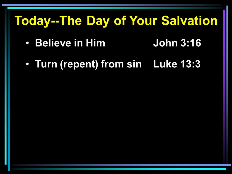 Today--The Day of Your Salvation Believe in HimJohn 3:16 Turn (repent) from sinLuke 13:3