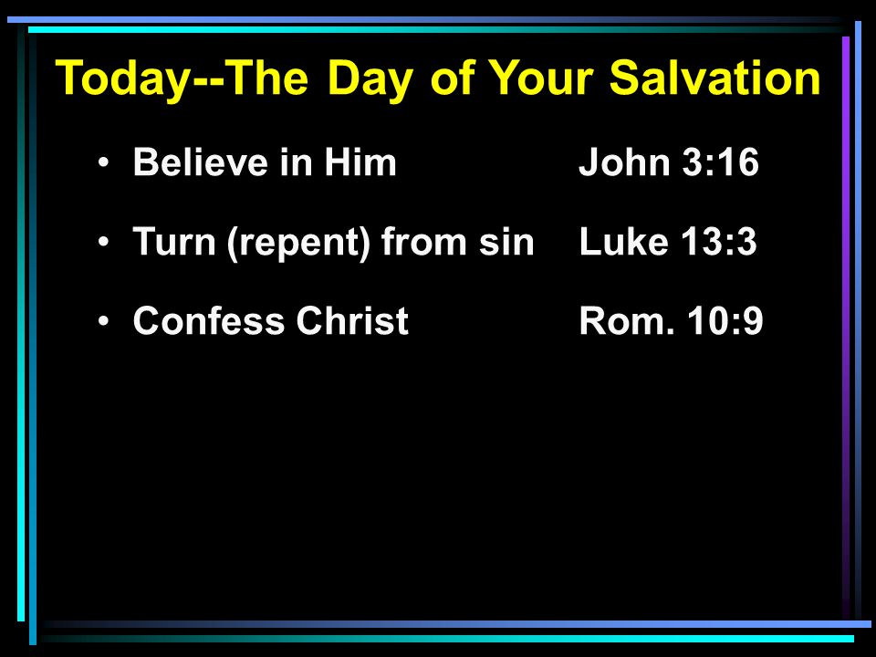 Today--The Day of Your Salvation Believe in HimJohn 3:16 Turn (repent) from sinLuke 13:3 Confess ChristRom. 10:9