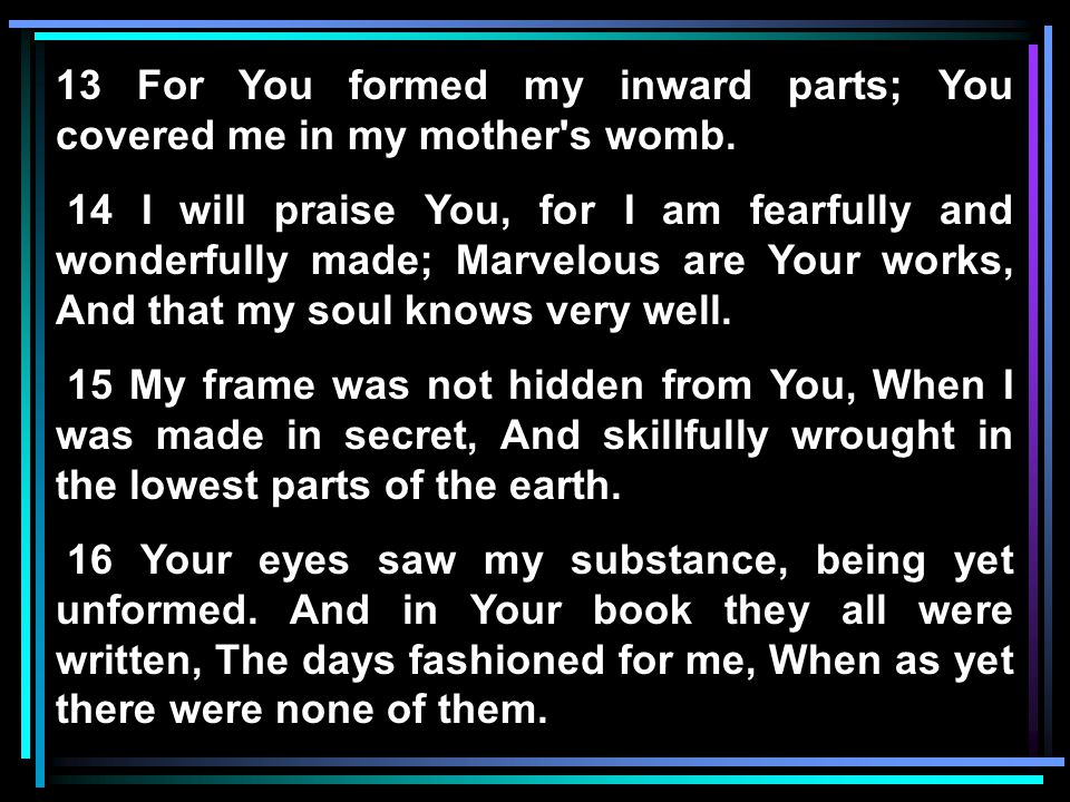 13 For You formed my inward parts; You covered me in my mother's womb. 14 I will praise You, for I am fearfully and wonderfully made; Marvelous are Yo