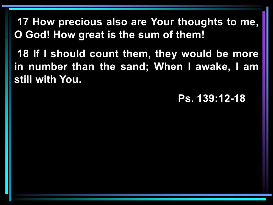 17 How precious also are Your thoughts to me, O God.