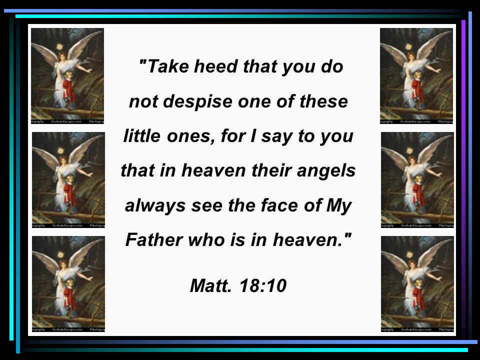 Take heed that you do not despise one of these little ones, for I say to you that in heaven their angels always see the face of My Father who is in heaven. Matt.