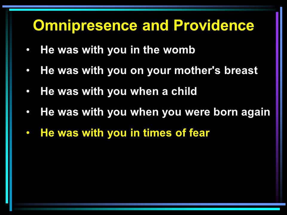 Omnipresence and Providence He was with you in the womb He was with you on your mother s breast He was with you when a child He was with you when you were born again He was with you in times of fear