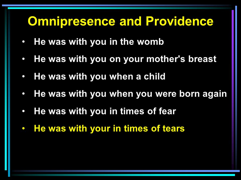 Omnipresence and Providence He was with you in the womb He was with you on your mother s breast He was with you when a child He was with you when you were born again He was with you in times of fear He was with your in times of tears