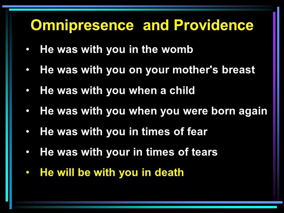 Omnipresence and Providence He was with you in the womb He was with you on your mother s breast He was with you when a child He was with you when you were born again He was with you in times of fear He was with your in times of tears He will be with you in death