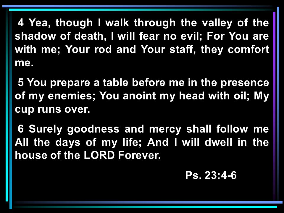 4 Yea, though I walk through the valley of the shadow of death, I will fear no evil; For You are with me; Your rod and Your staff, they comfort me.