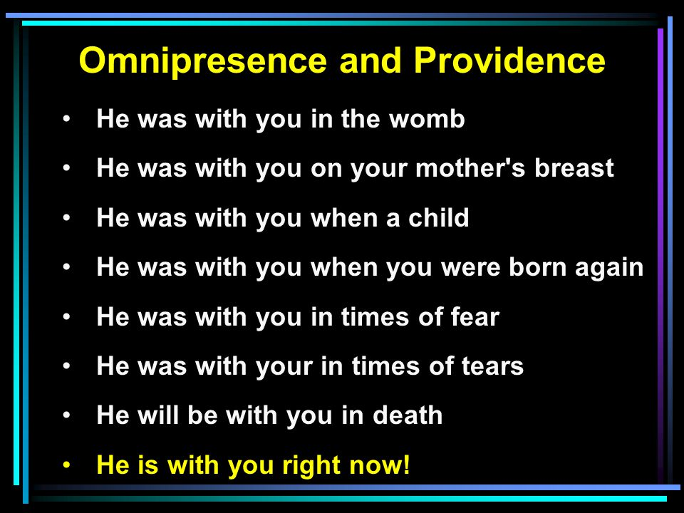 Omnipresence and Providence He was with you in the womb He was with you on your mother s breast He was with you when a child He was with you when you were born again He was with you in times of fear He was with your in times of tears He will be with you in death He is with you right now!