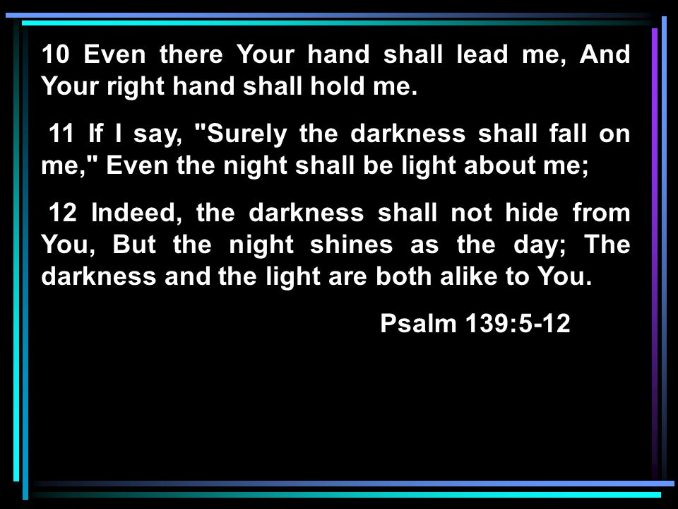 10 Even there Your hand shall lead me, And Your right hand shall hold me. 11 If I say,