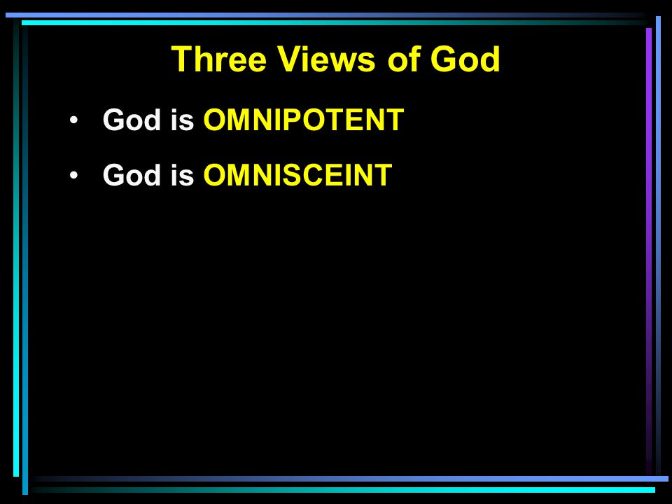 Three Views of God God is OMNIPOTENT God is OMNISCEINT
