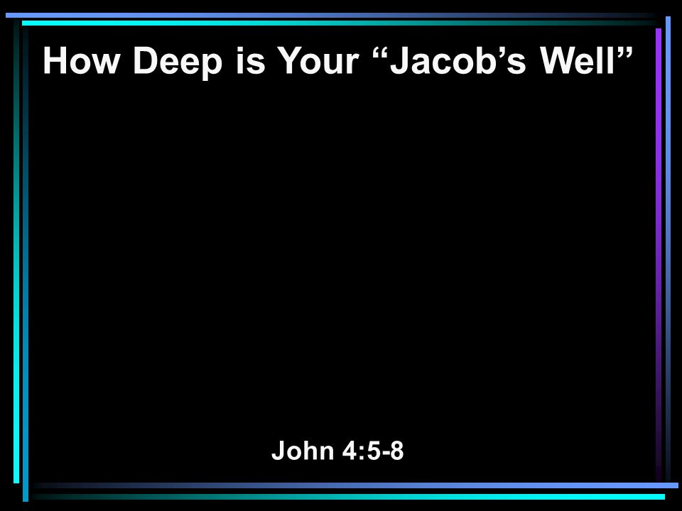 How Deep is Your Jacob's Well John 4:5-8