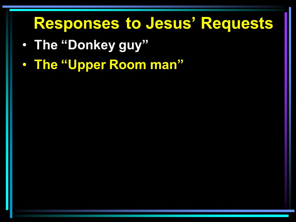 Responses to Jesus' Requests The Donkey guy The Upper Room man