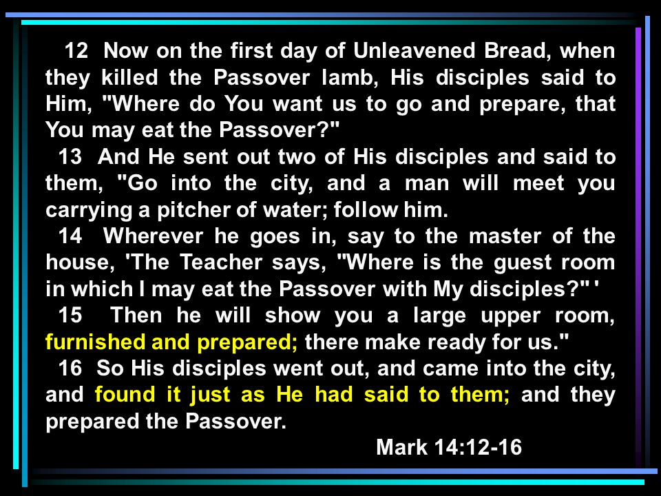 12 Now on the first day of Unleavened Bread, when they killed the Passover lamb, His disciples said to Him, Where do You want us to go and prepare, that You may eat the Passover 13 And He sent out two of His disciples and said to them, Go into the city, and a man will meet you carrying a pitcher of water; follow him.