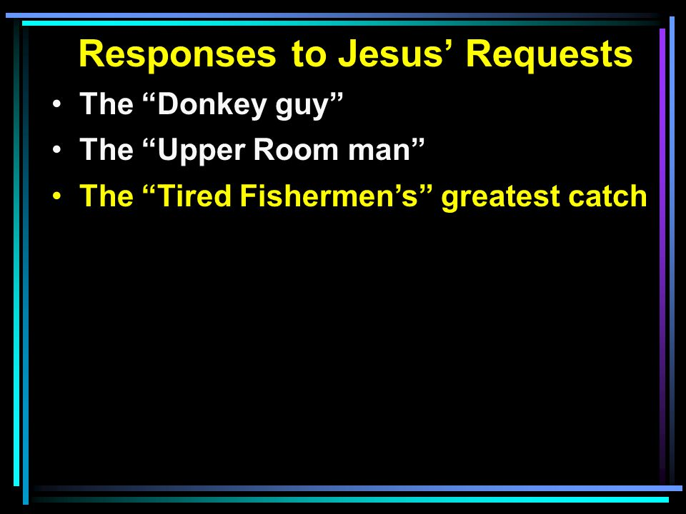Responses to Jesus' Requests The Donkey guy The Upper Room man The Tired Fishermen's greatest catch