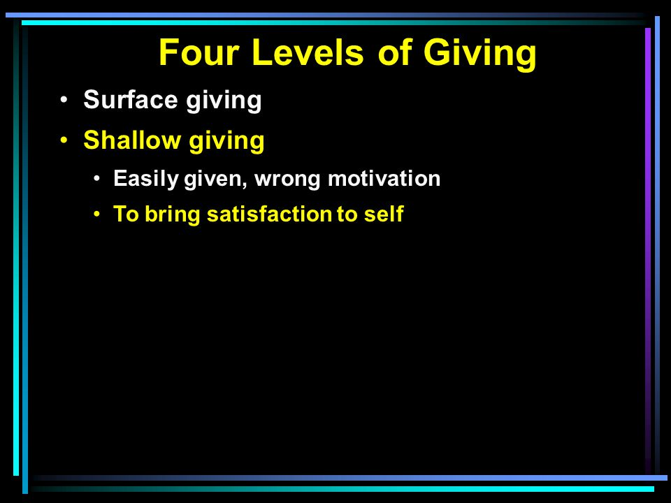 Four Levels of Giving Surface giving Shallow giving Easily given, wrong motivation To bring satisfaction to self