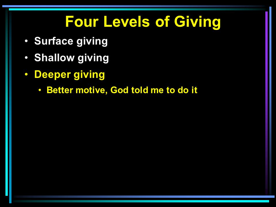 Four Levels of Giving Surface giving Shallow giving Deeper giving Better motive, God told me to do it