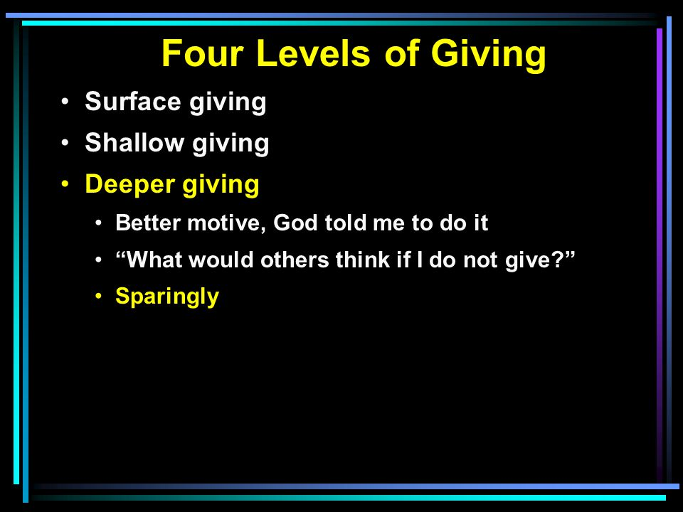 Four Levels of Giving Surface giving Shallow giving Deeper giving Better motive, God told me to do it What would others think if I do not give Sparingly