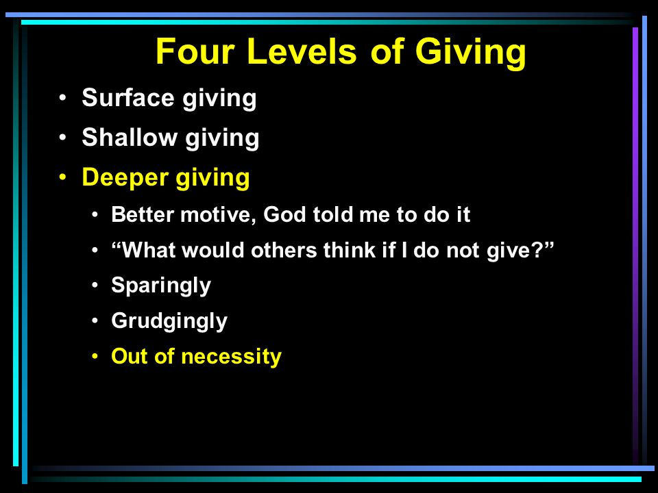 Four Levels of Giving Surface giving Shallow giving Deeper giving Better motive, God told me to do it What would others think if I do not give Sparingly Grudgingly Out of necessity