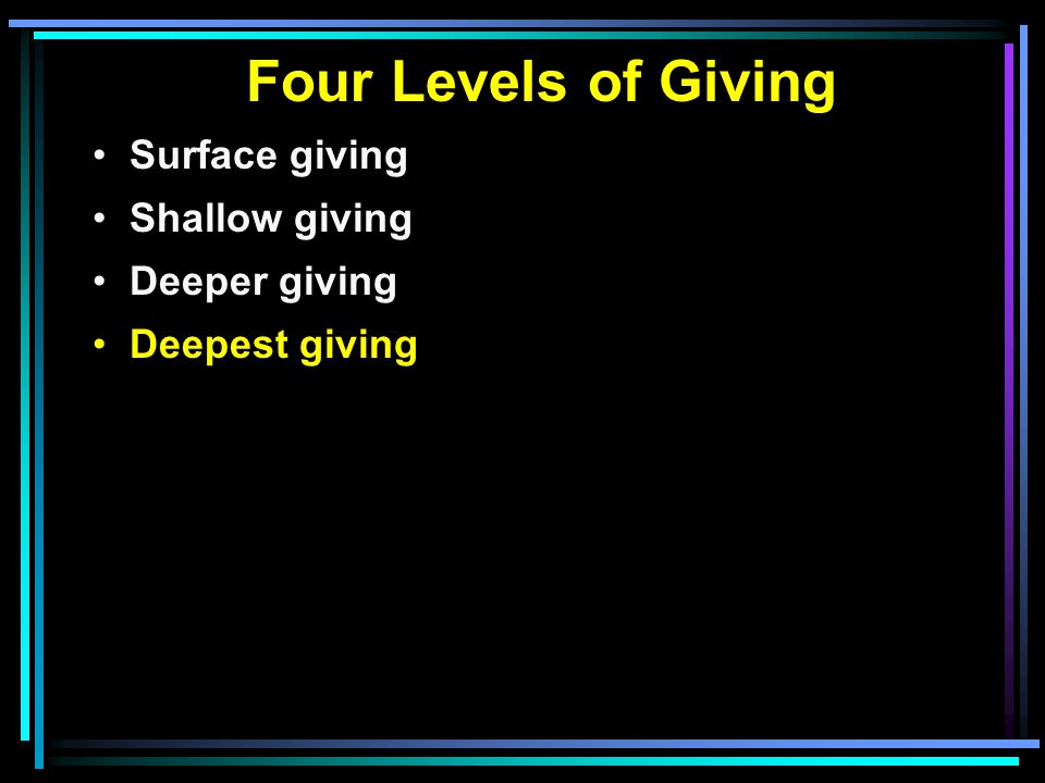 Four Levels of Giving Surface giving Shallow giving Deeper giving Deepest giving