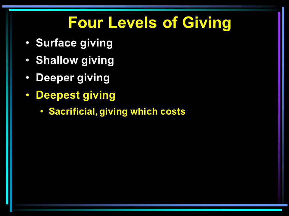 Four Levels of Giving Surface giving Shallow giving Deeper giving Deepest giving Sacrificial, giving which costs