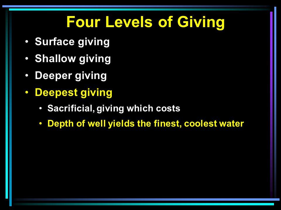 Four Levels of Giving Surface giving Shallow giving Deeper giving Deepest giving Sacrificial, giving which costs Depth of well yields the finest, coolest water