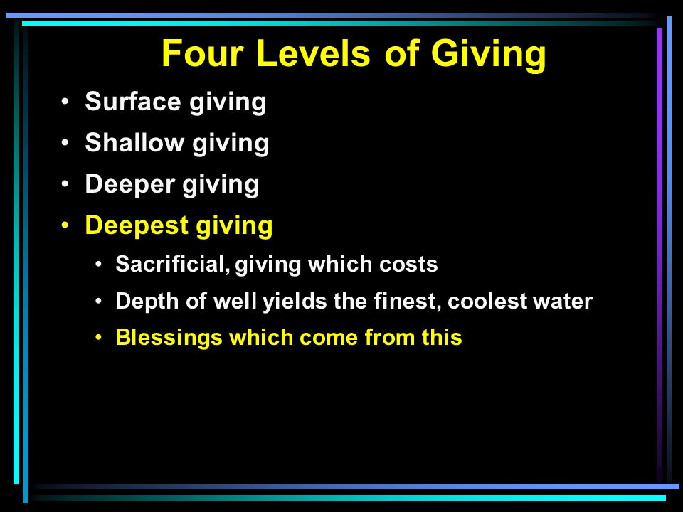 Four Levels of Giving Surface giving Shallow giving Deeper giving Deepest giving Sacrificial, giving which costs Depth of well yields the finest, coolest water Blessings which come from this