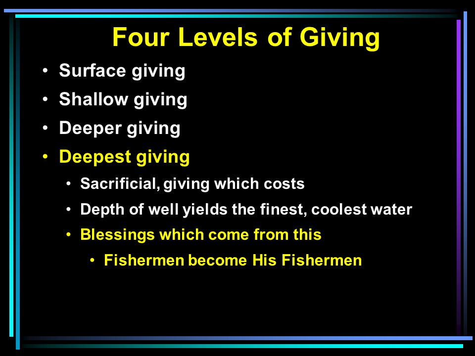 Four Levels of Giving Surface giving Shallow giving Deeper giving Deepest giving Sacrificial, giving which costs Depth of well yields the finest, coolest water Blessings which come from this Fishermen become His Fishermen