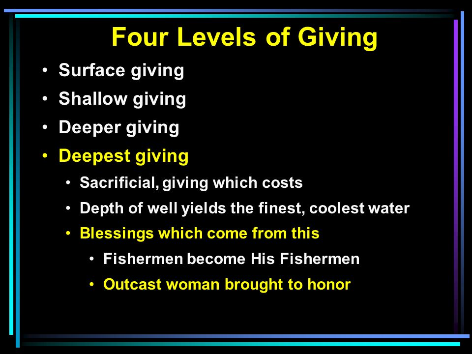 Four Levels of Giving Surface giving Shallow giving Deeper giving Deepest giving Sacrificial, giving which costs Depth of well yields the finest, coolest water Blessings which come from this Fishermen become His Fishermen Outcast woman brought to honor