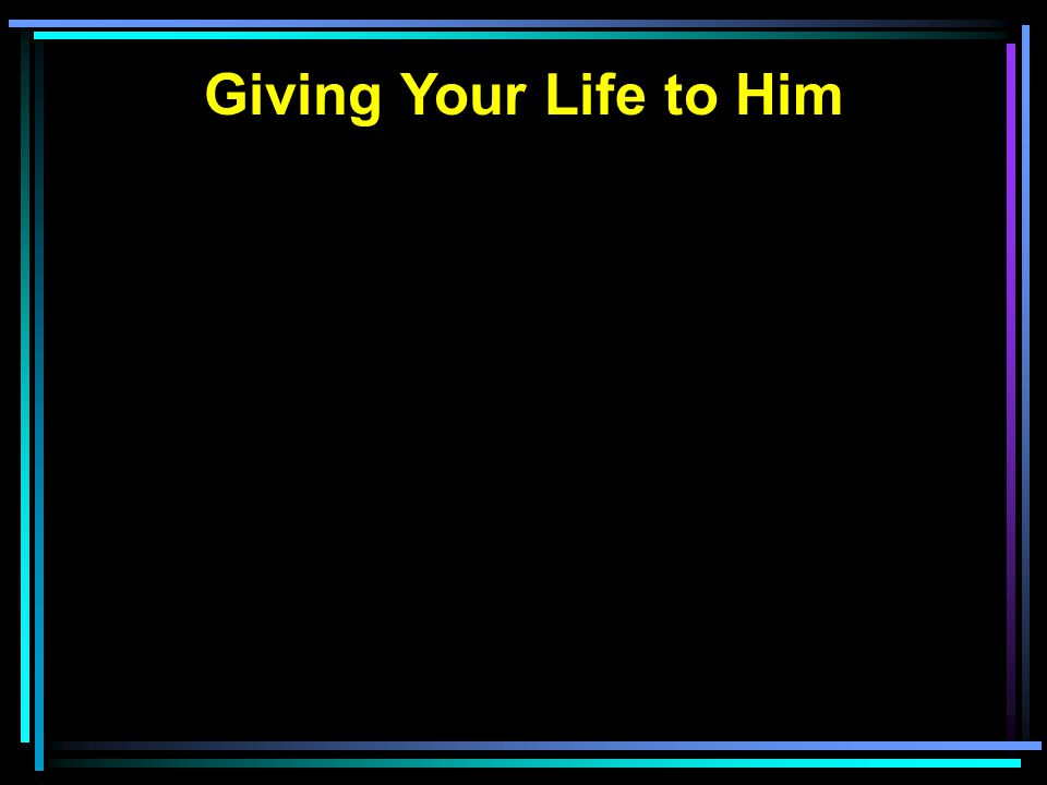 Giving Your Life to Him