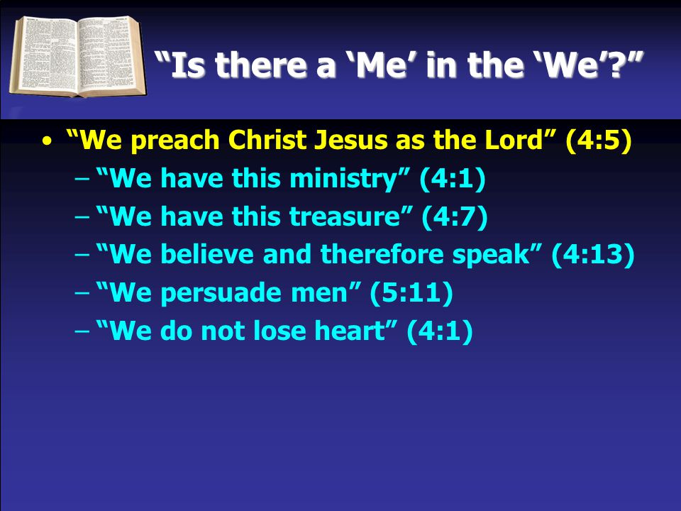 Is there a 'Me' in the 'We' We preach Christ Jesus as the Lord (4:5) – We have this ministry (4:1) – We have this treasure (4:7) – We believe and therefore speak (4:13) – We persuade men (5:11) – We do not lose heart (4:1)