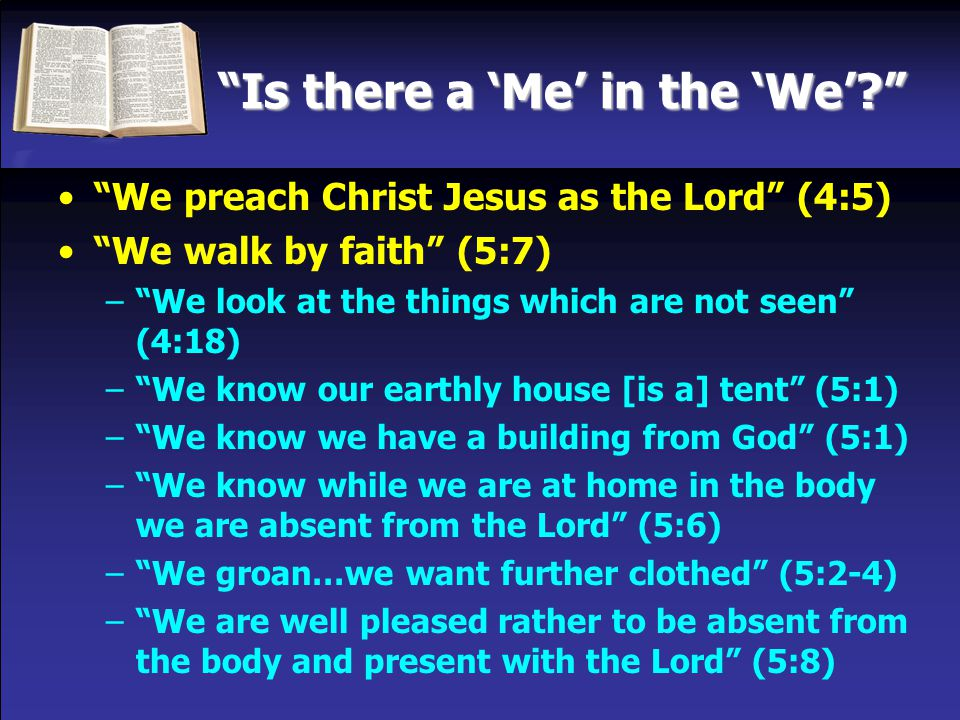 Is there a 'Me' in the 'We'? We preach Christ Jesus as the Lord (4:5) We walk by faith (5:7) We judge: He died for all; no longer live for [ourselves] but for Him who died (5:14-15) – We make it our aim to be well pleasing to Him (5:9) – We are well known to God (5:11) – We are ambassadors for Christ (5:20) – We became the righteousness of God (5:21) – We must all appear before the judgment (5:10)