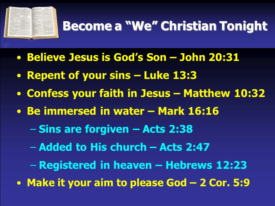 Become a We Christian Tonight Believe Jesus is God's Son – John 20:31 Repent of your sins – Luke 13:3 Confess your faith in Jesus – Matthew 10:32 Be immersed in water – Mark 16:16 –Sins are forgiven – Acts 2:38 –Added to His church – Acts 2:47 –Registered in heaven – Hebrews 12:23 Make it your aim to please God – 2 Cor.