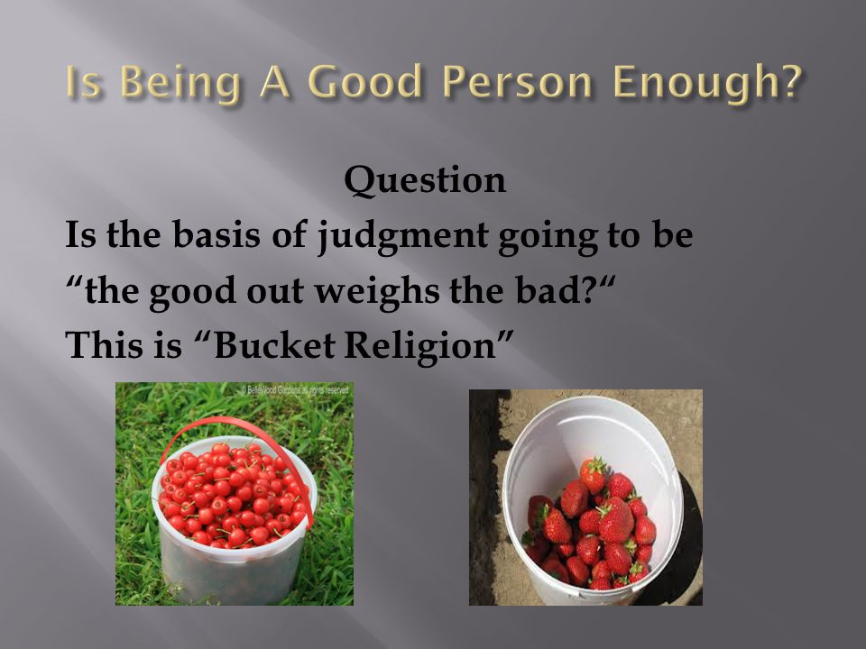 Question Is the basis of judgment going to be the good out weighs the bad This is Bucket Religion