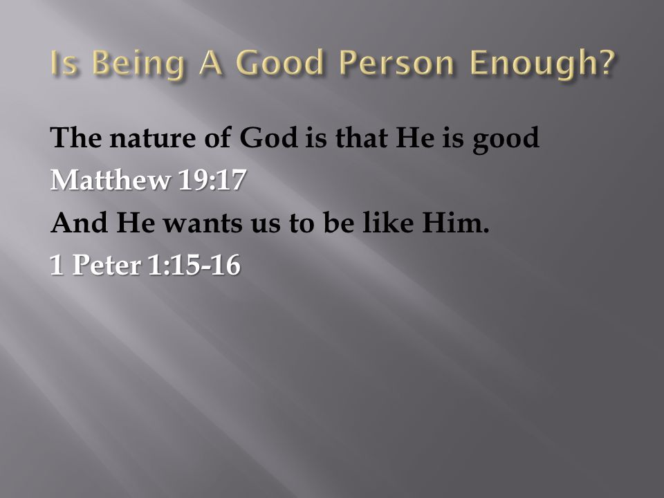 The nature of God is that He is good Matthew 19:17 And He wants us to be like Him. 1 Peter 1:15-16