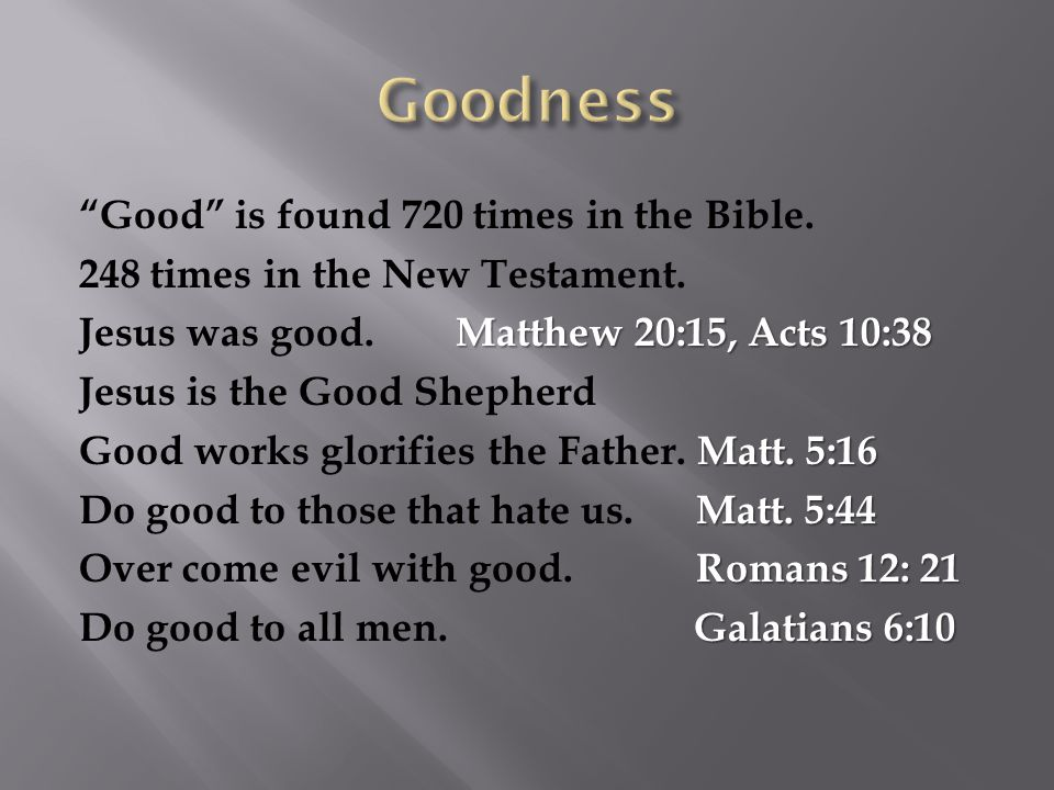 """""""Good"""" is found 720 times in the Bible. 248 times in the New Testament. Matthew 20:15, Acts 10:38 Jesus was good. Matthew 20:15, Acts 10:38 Jesus is t"""