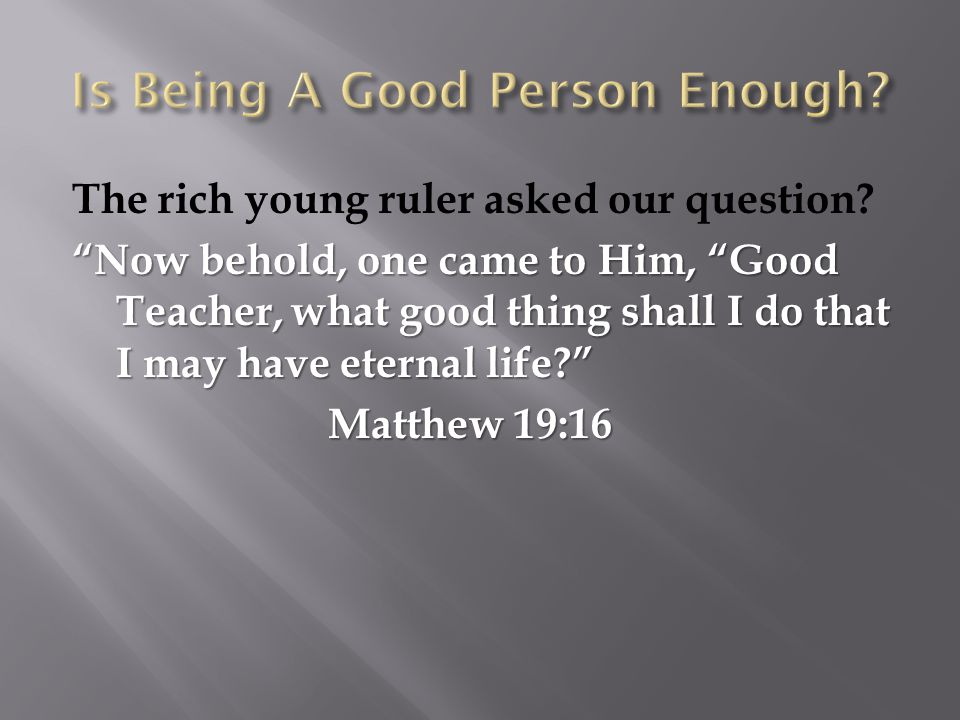 """The rich young ruler asked our question? """"Now behold, one came to Him, """"Good Teacher, what good thing shall I do that I may have eternal life?"""" Matthe"""
