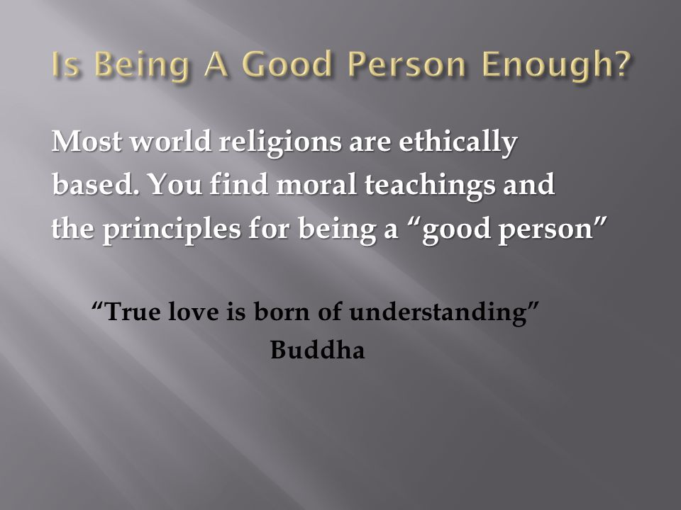 """Most world religions are ethically based. You find moral teachings and the principles for being a """"good person"""" """"True love is born of understanding"""" B"""