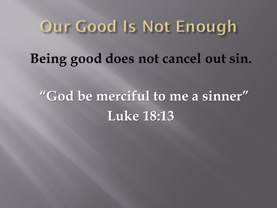 "Being good does not cancel out sin. ""God be merciful to me a sinner"" ""God be merciful to me a sinner"" Luke 18:13 Luke 18:13"