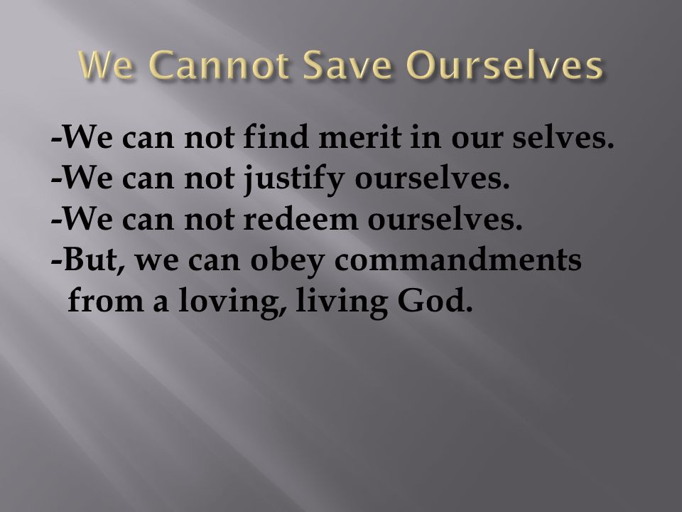 -We can not find merit in our selves. -We can not justify ourselves.