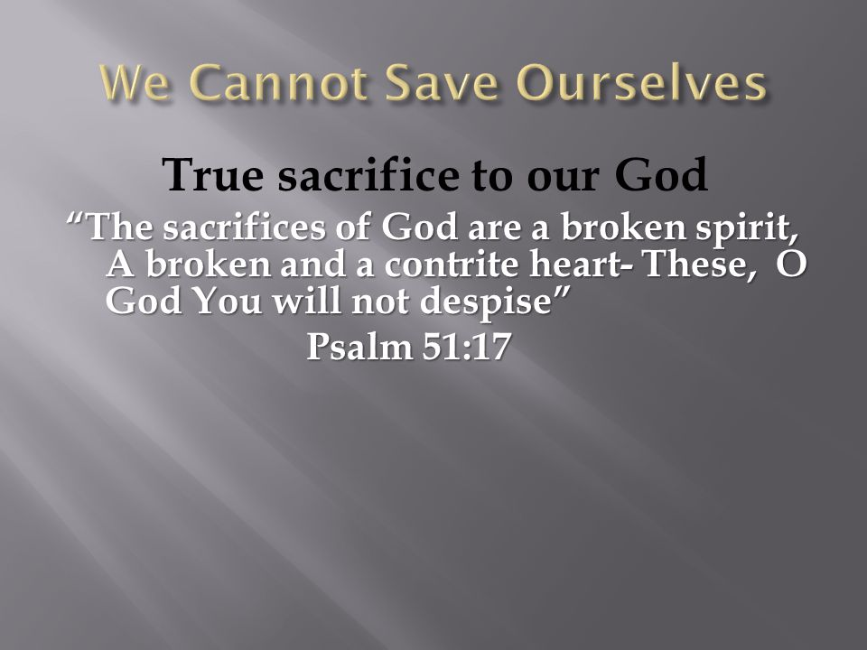 """True sacrifice to our God """"The sacrifices of God are a broken spirit, A broken and a contrite heart- These, O God You will not despise"""" Psalm 51:17 Ps"""