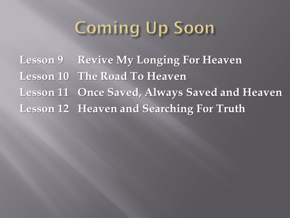 Lesson 9 Revive My Longing For Heaven Lesson 10 The Road To Heaven Lesson 11 Once Saved, Always Saved and Heaven Lesson 12 Heaven and Searching For Tr